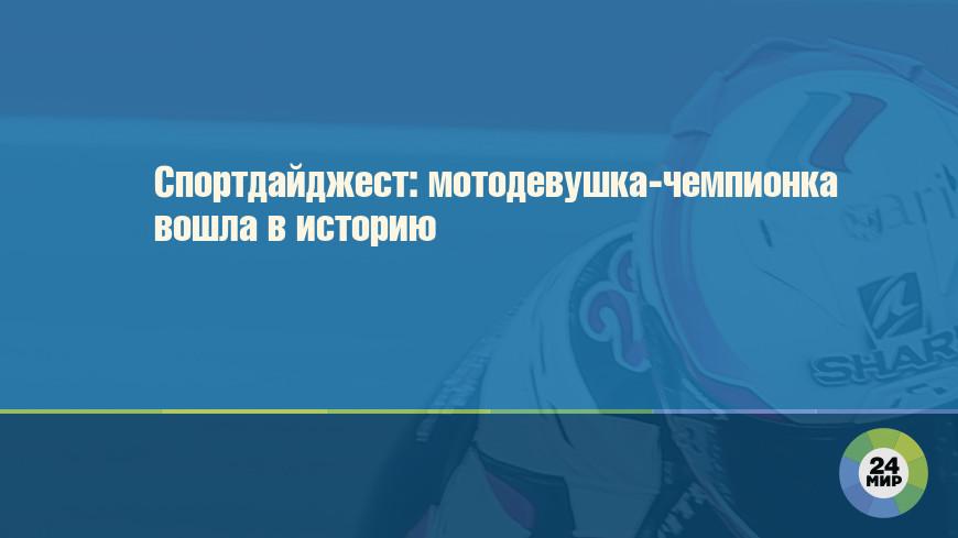Спортдайджест: мотодевушка-чемпионка вошла в историю