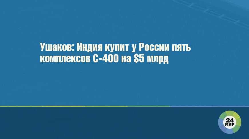Ушаков: Индия купит у России пять комплексов С-400 на $5 млрд