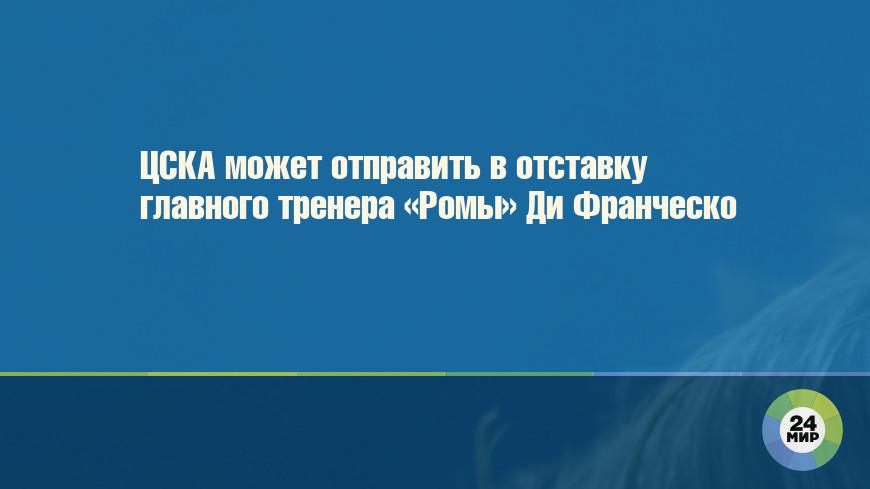 ЦСКА может отправить в отставку главного тренера «Ромы» Ди Франческо