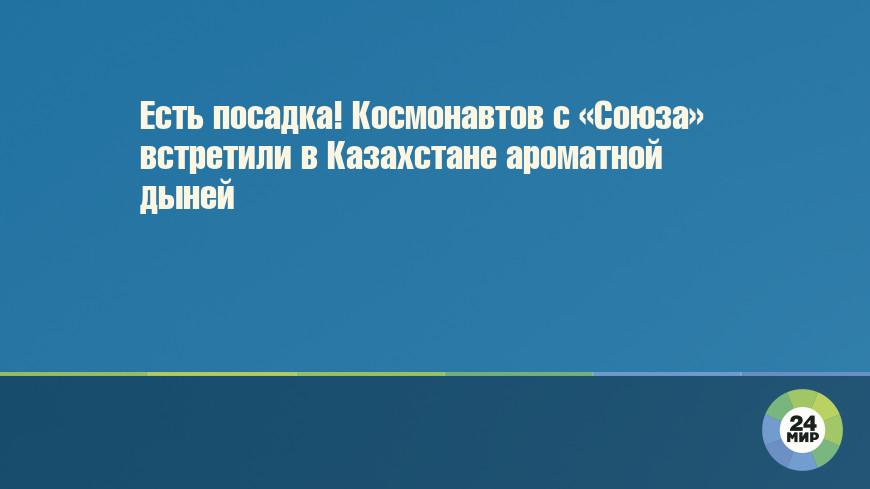 Есть посадка! Космонавтов с «Союза» встретили в Казахстане ароматной дыней