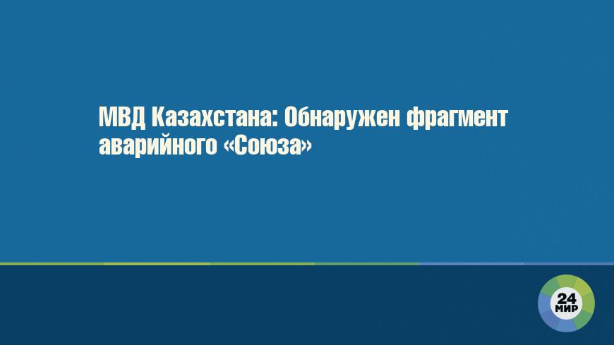 МВД Казахстана: Обнаружен фрагмент аварийного «Союза»