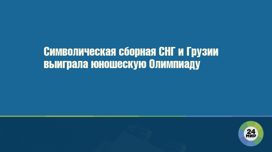 Символическая сборная СНГ и Грузии выиграла юношескую Олимпиаду