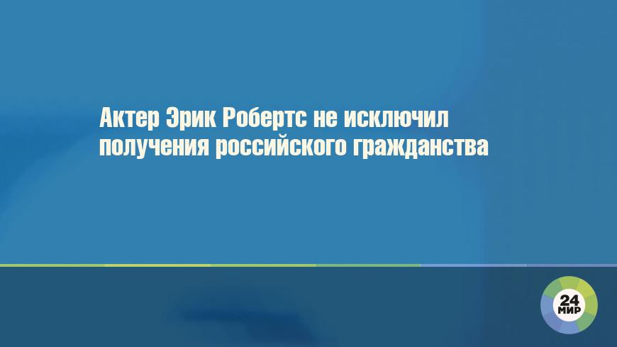 Актер Эрик Робертс не исключил получения российского гражданства