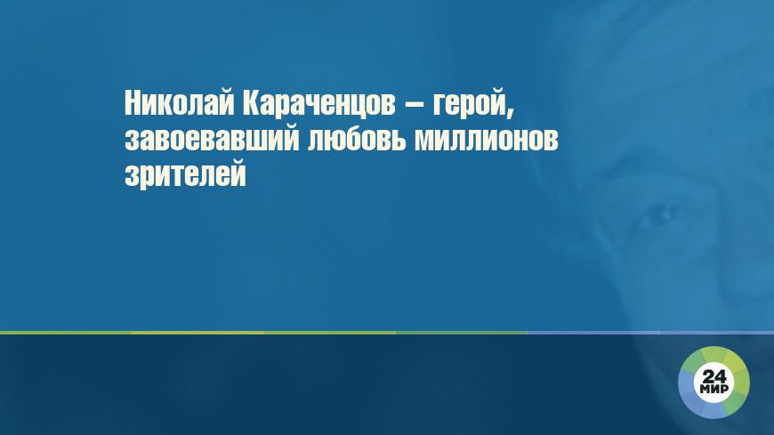 Николай Караченцов – герой, завоевавший любовь миллионов зрителей