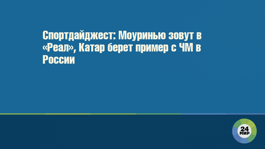 Спортдайджест: Моуринью зовут в «Реал», Катар берет пример с ЧМ в России
