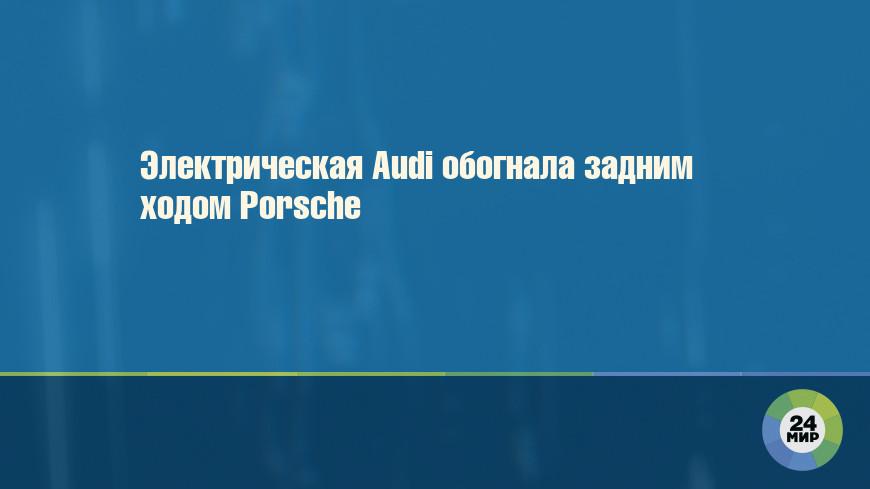 Электрическая Audi обогнала задним ходом Porsche