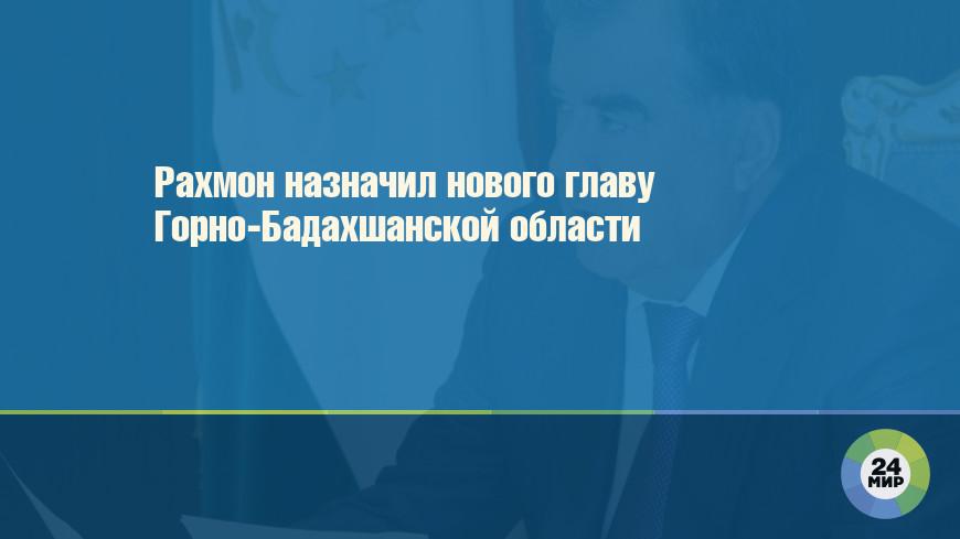 Рахмон назначил нового главу Горно-Бадахшанской области