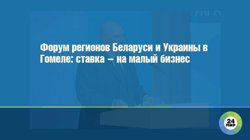 Форум регионов Беларуси и Украины в Гомеле: ставка – на малый бизнес