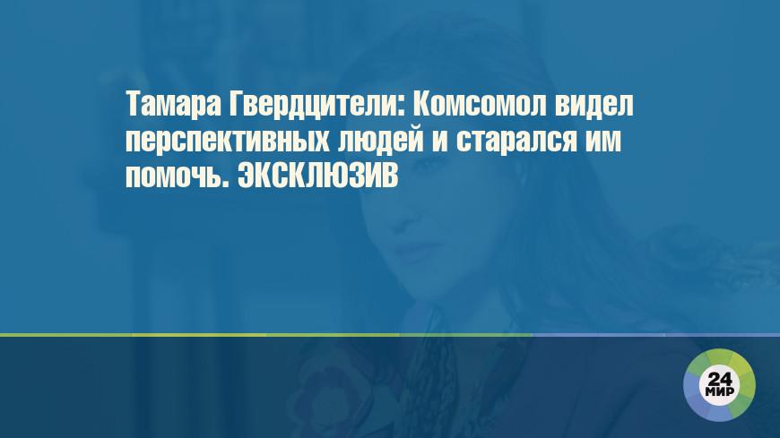 Тамара Гвердцители: Комсомол видел перспективных людей и старался им помочь. ЭКСКЛЮЗИВ