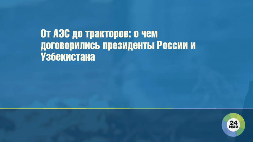 От АЭС до тракторов: о чем договорились президенты России и Узбекистана