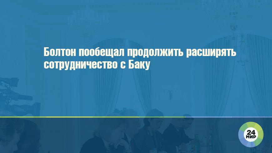 Болтон пообещал продолжить расширять сотрудничество с Баку