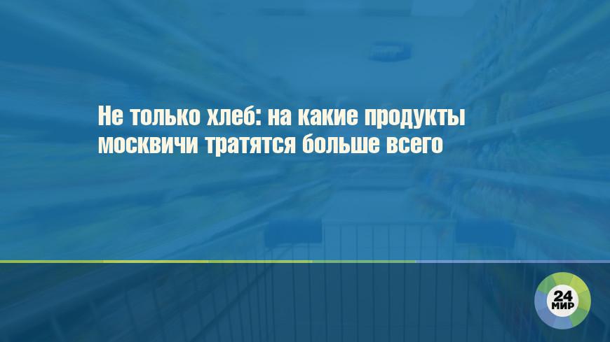 Не только хлеб: на какие продукты москвичи тратятся больше всего