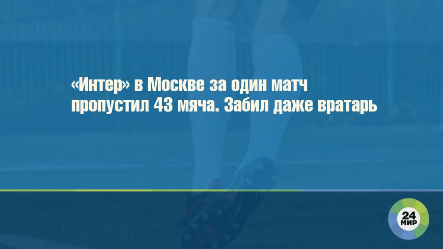 «Интер» в Москве за один матч пропустил 43 мяча. Забил даже вратарь