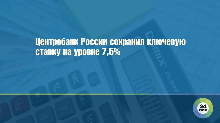 Центробанк России сохранил ключевую ставку на уровне 7,5%