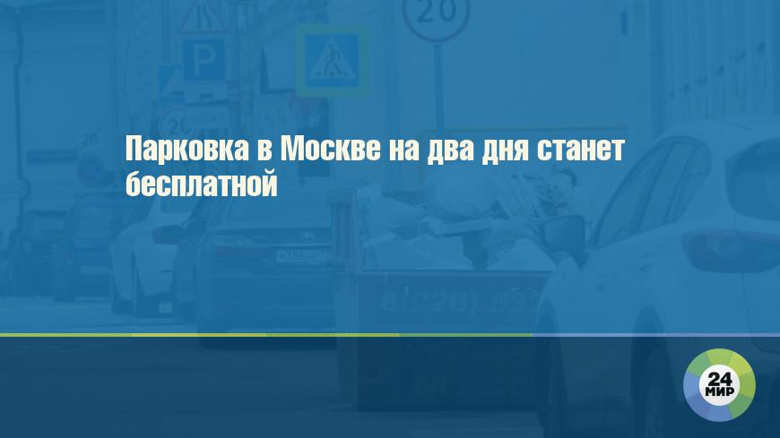 Парковка в Москве на два дня станет бесплатной
