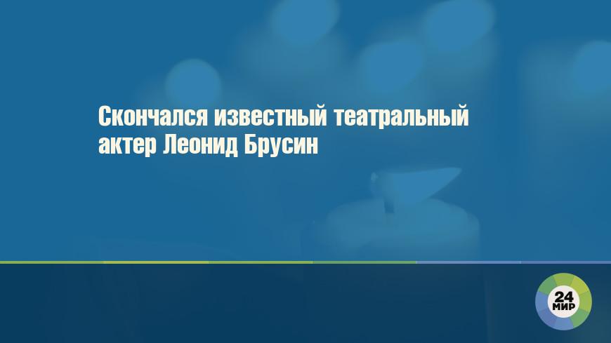 Скончался известный театральный актер Леонид Брусин