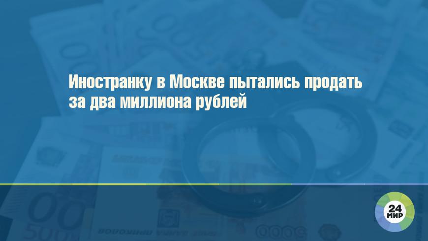 Иностранку в Москве пытались продать за два миллиона рублей