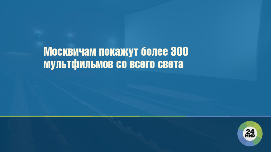 Москвичам покажут более 300 мультфильмов со всего света