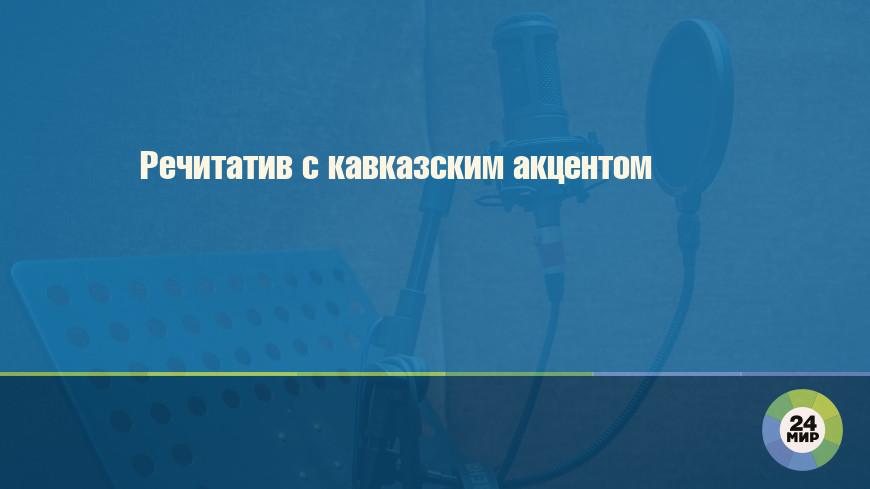 Речитатив с кавказским акцентом