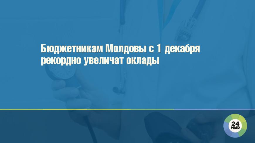 Бюджетникам Молдовы с 1 декабря рекордно увеличат оклады