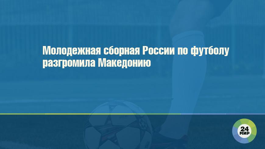 Молодежная сборная России по футболу разгромила Македонию