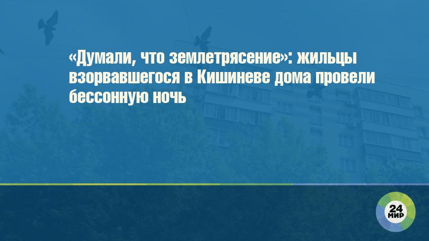 «Думали, что землетрясение»: жильцы взорвавшегося в Кишиневе дома провели бессонную ночь