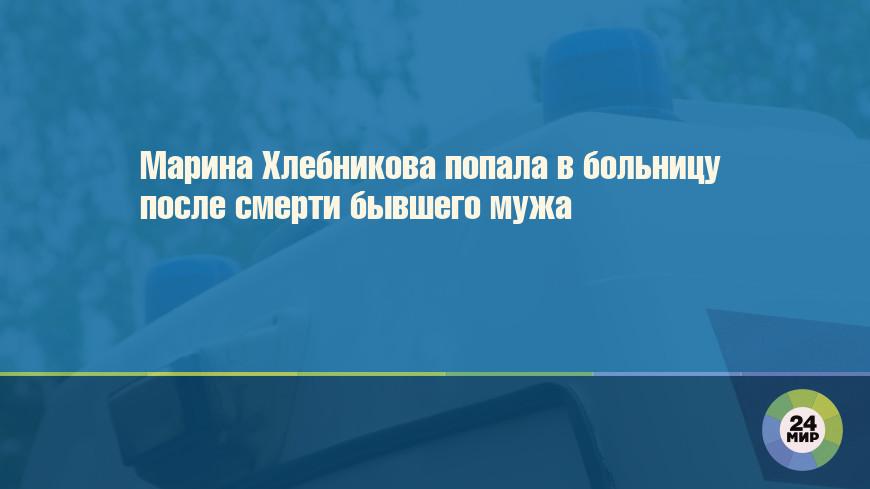 Марина Хлебникова попала в больницу после смерти бывшего мужа
