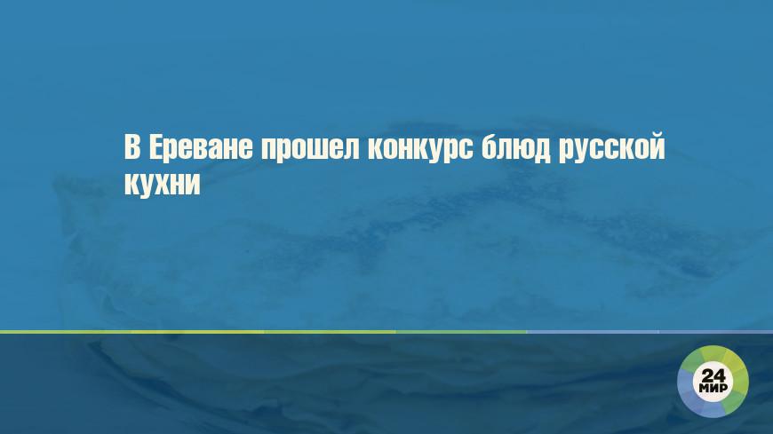 В Ереване прошел конкурс блюд русской кухни