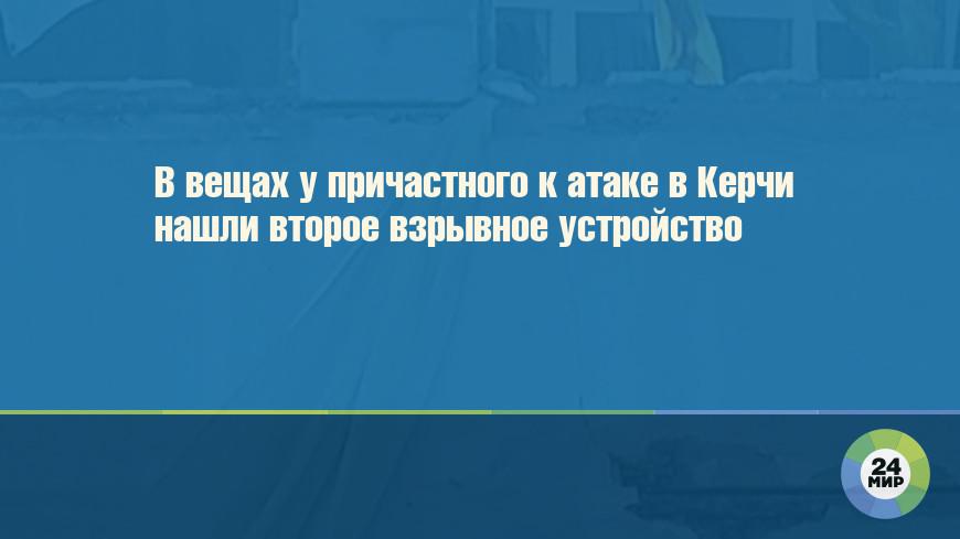 В вещах у причастного к атаке в Керчи нашли второе взрывное устройство