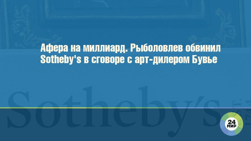 Афера на миллиард. Рыболовлев обвинил Sotheby's в сговоре с арт-дилером Бувье