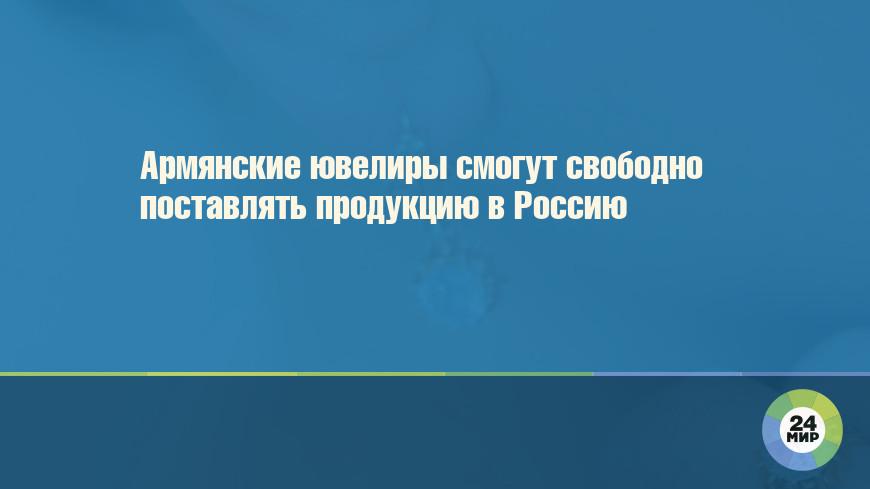 Армянские ювелиры смогут свободно поставлять продукцию в Россию
