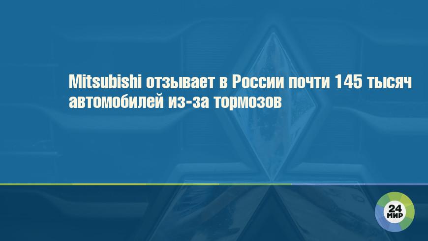 Mitsubishi отзывает в России почти 145 тысяч автомобилей из-за тормозов