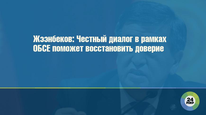 Жээнбеков: Честный диалог в рамках ОБСЕ поможет восстановить доверие