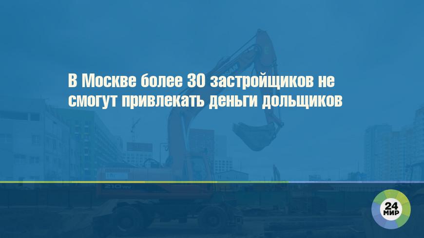 В Москве более 30 застройщиков не смогут привлекать деньги дольщиков