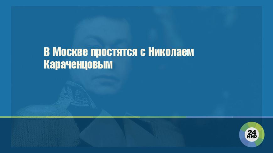 В Москве простятся с Николаем Караченцовым