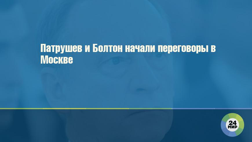 Патрушев и Болтон начали переговоры в Москве