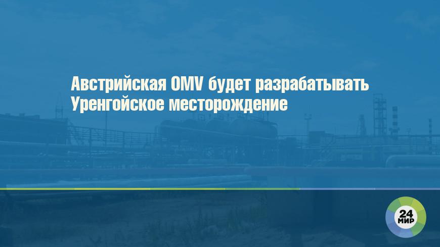 Австрийская OMV будет разрабатывать Уренгойское месторождение