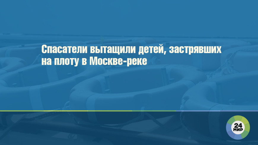 Спасатели вытащили детей, застрявших на плоту в Москве-реке