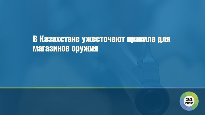 В Казахстане ужесточают правила для магазинов оружия