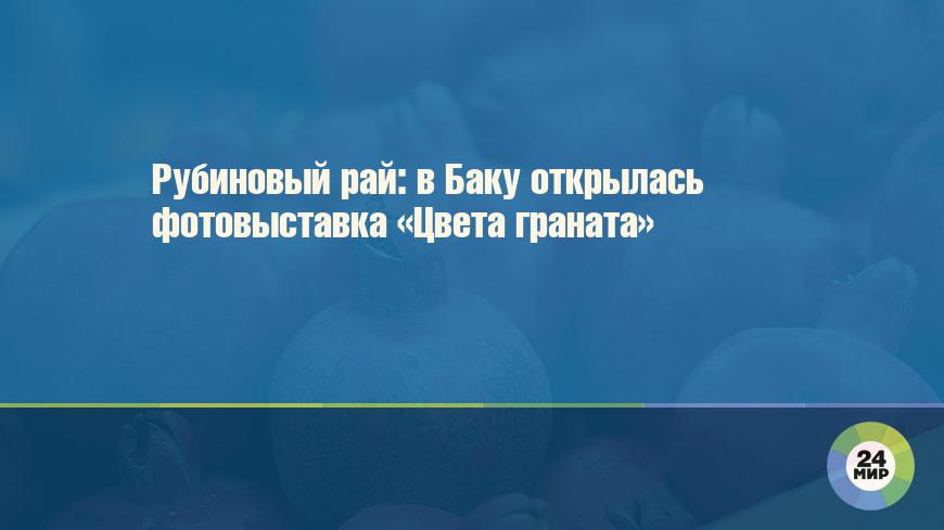 Рубиновый рай: в Баку открылась фотовыставка «Цвета граната»