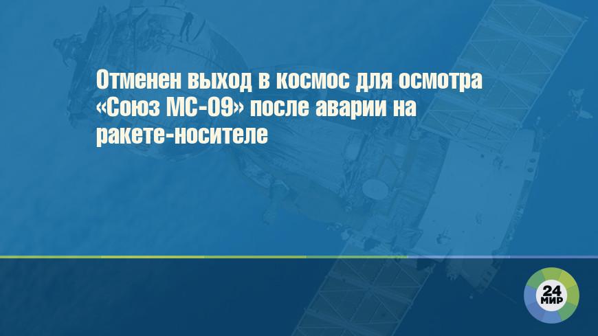 Отменен выход в космос для осмотра «Союз МС-09» после аварии на ракете-носителе