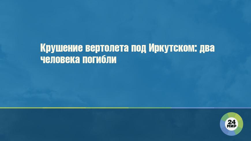 Крушение вертолета под Иркутском: два человека погибли