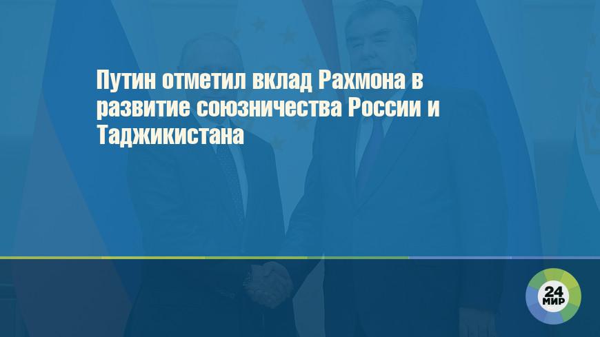 Путин отметил вклад Рахмона в развитие союзничества России и Таджикистана