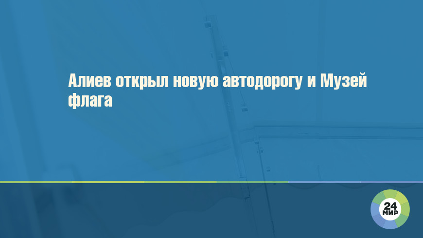 Алиев открыл новую автодорогу и Музей флага