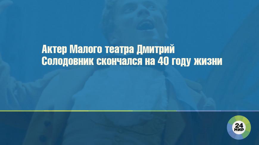Актер Малого театра Дмитрий Солодовник скончался на 40 году жизни