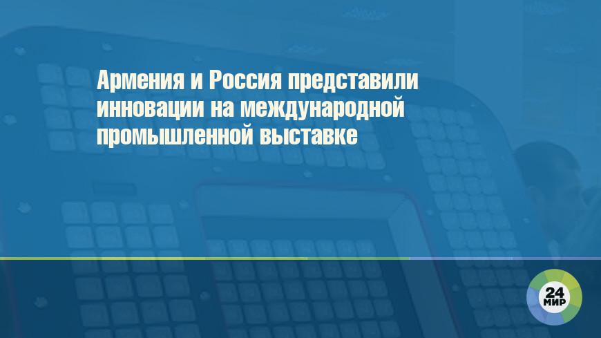 Армения и Россия представили инновации на международной промышленной выставке
