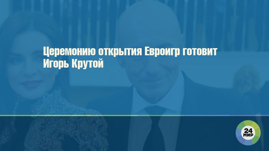 Церемонию открытия Евроигр готовит Игорь Крутой