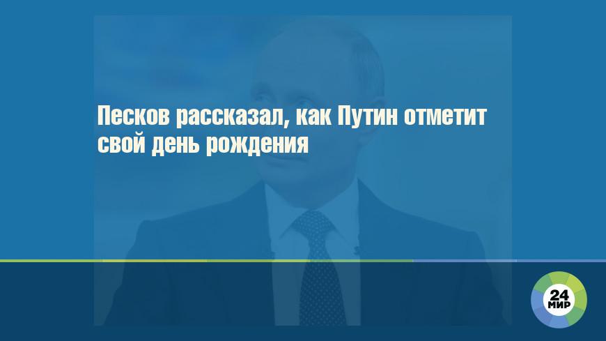 Песков рассказал, как Путин отметит свой день рождения