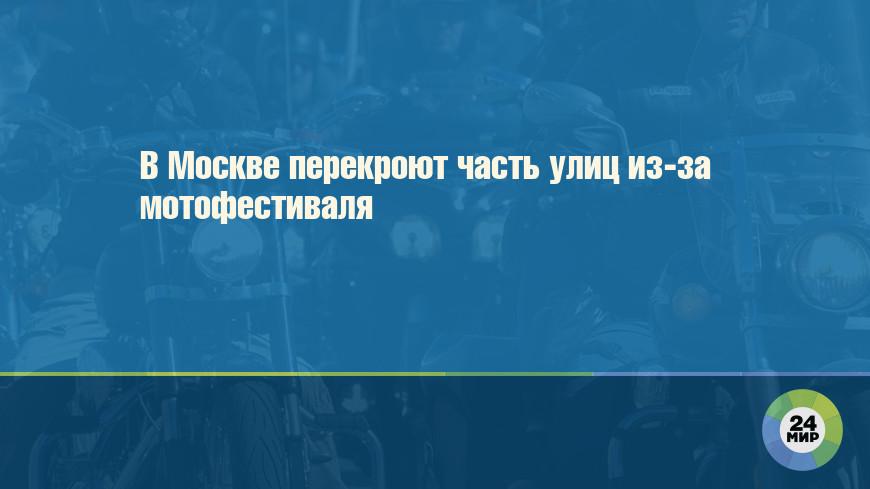 В Москве перекроют часть улиц из-за мотофестиваля