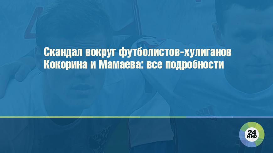 Скандал вокруг футболистов-хулиганов Кокорина и Мамаева: все подробности